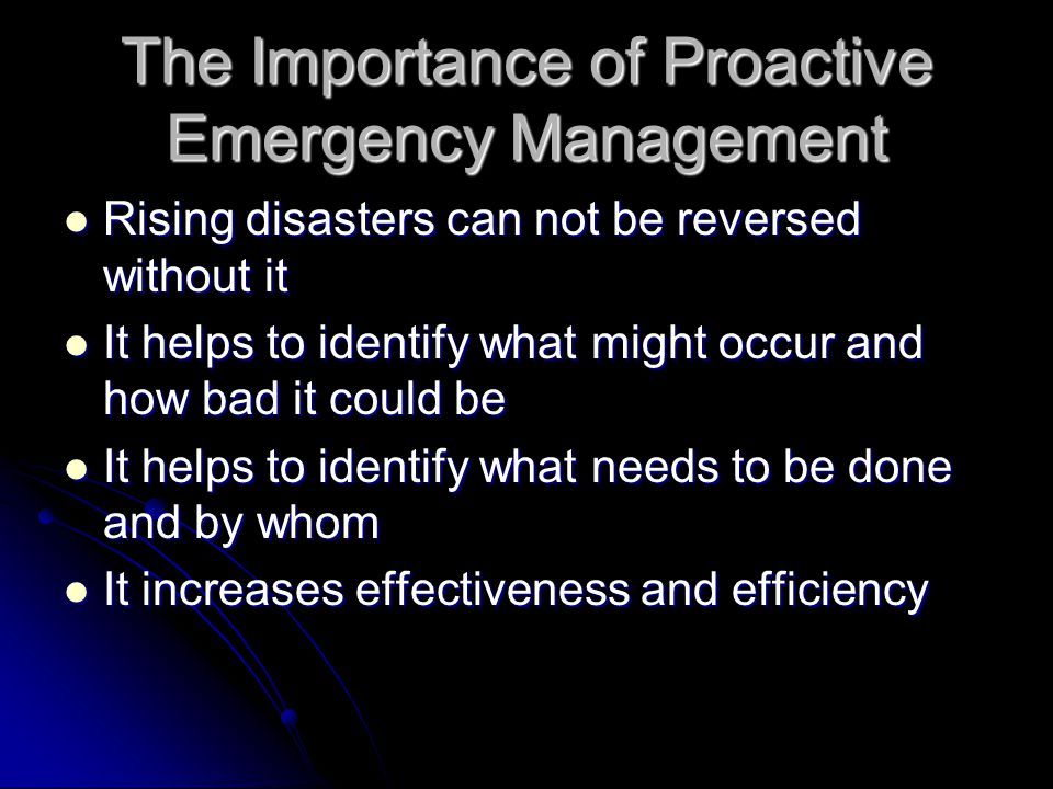 The Importance of Proactive Emergency Management Rising disasters can not be reversed without it Rising disasters can not be reversed without it It helps to identify what might occur and how bad it could be It helps to identify what might occur and how bad it could be It helps to identify what needs to be done and by whom It helps to identify what needs to be done and by whom It increases effectiveness and efficiency It increases effectiveness and efficiency