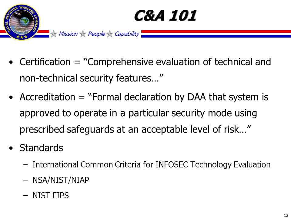 Mission People Capability 12 C&A 101 Certification = Comprehensive evaluation of technical and non-technical security features… Accreditation = Formal declaration by DAA that system is approved to operate in a particular security mode using prescribed safeguards at an acceptable level of risk… Standards –International Common Criteria for INFOSEC Technology Evaluation –NSA/NIST/NIAP –NIST FIPS