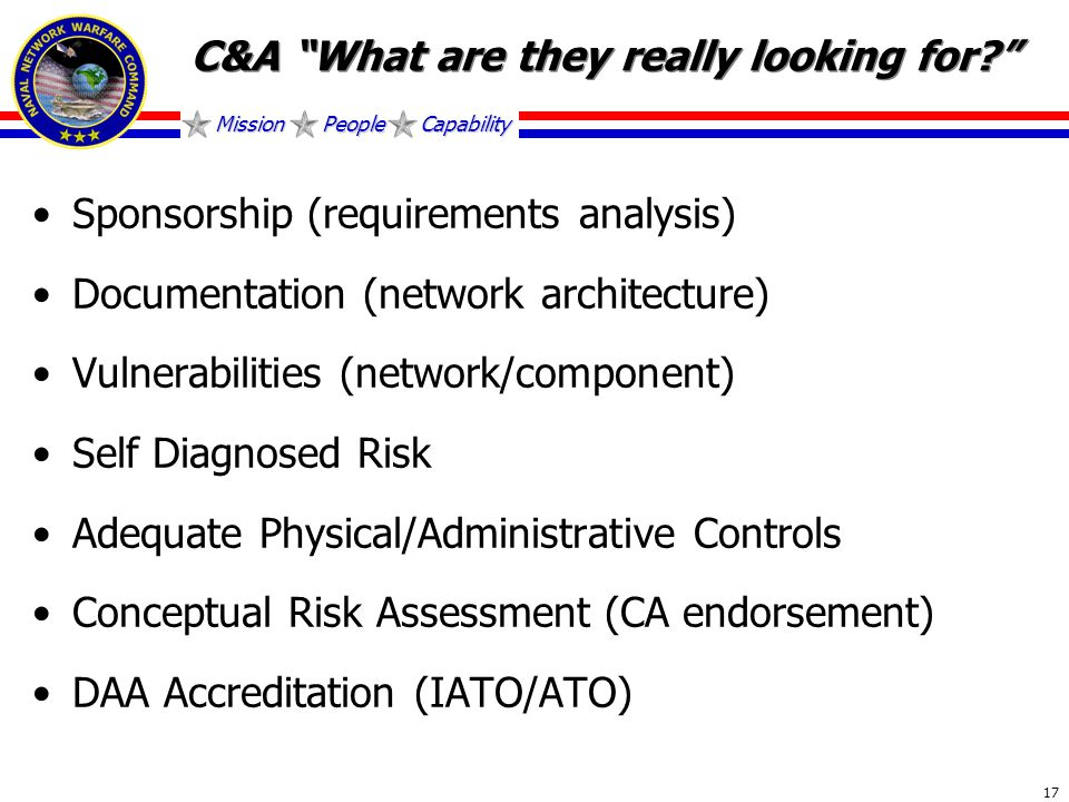 Mission People Capability 17 C&A What are they really looking for Sponsorship (requirements analysis) Documentation (network architecture) Vulnerabilities (network/component) Self Diagnosed Risk Adequate Physical/Administrative Controls Conceptual Risk Assessment (CA endorsement) DAA Accreditation (IATO/ATO)