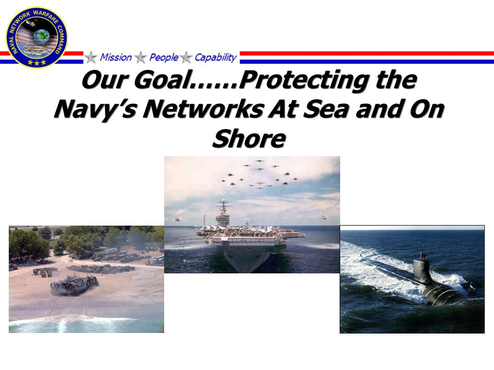 Mission People Capability Our Goal……Protecting the Navy's Networks At Sea and On Shore
