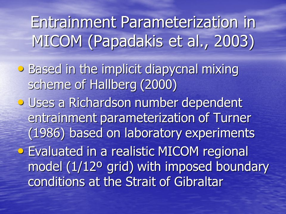 Entrainment Parameterization in MICOM (Papadakis et al., 2003) Based in the implicit diapycnal mixing scheme of Hallberg (2000) Based in the implicit diapycnal mixing scheme of Hallberg (2000) Uses a Richardson number dependent entrainment parameterization of Turner (1986) based on laboratory experiments Uses a Richardson number dependent entrainment parameterization of Turner (1986) based on laboratory experiments Evaluated in a realistic MICOM regional model (1/12º grid) with imposed boundary conditions at the Strait of Gibraltar Evaluated in a realistic MICOM regional model (1/12º grid) with imposed boundary conditions at the Strait of Gibraltar