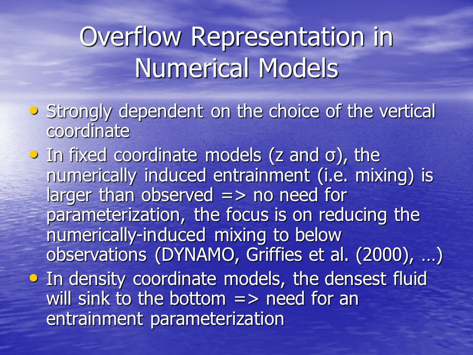 Overflow Representation in Numerical Models Strongly dependent on the choice of the vertical coordinate Strongly dependent on the choice of the vertical coordinate In fixed coordinate models (z and σ), the numerically induced entrainment (i.e.