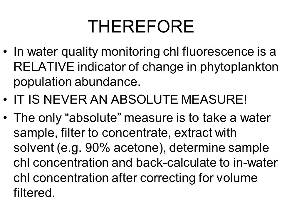 THEREFORE In water quality monitoring chl fluorescence is a RELATIVE indicator of change in phytoplankton population abundance.