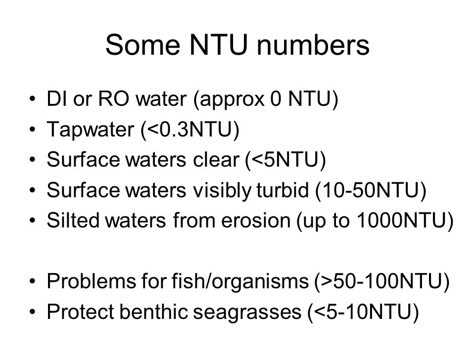 Some NTU numbers DI or RO water (approx 0 NTU) Tapwater (<0.3NTU) Surface waters clear (<5NTU) Surface waters visibly turbid (10-50NTU) Silted waters from erosion (up to 1000NTU) Problems for fish/organisms (>50-100NTU) Protect benthic seagrasses (<5-10NTU)