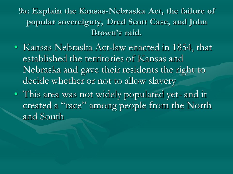 9a: Explain the Kansas-Nebraska Act, the failure of popular sovereignty, Dred Scott Case, and John Brown's raid. Kansas Nebraska Act-law enacted in 18
