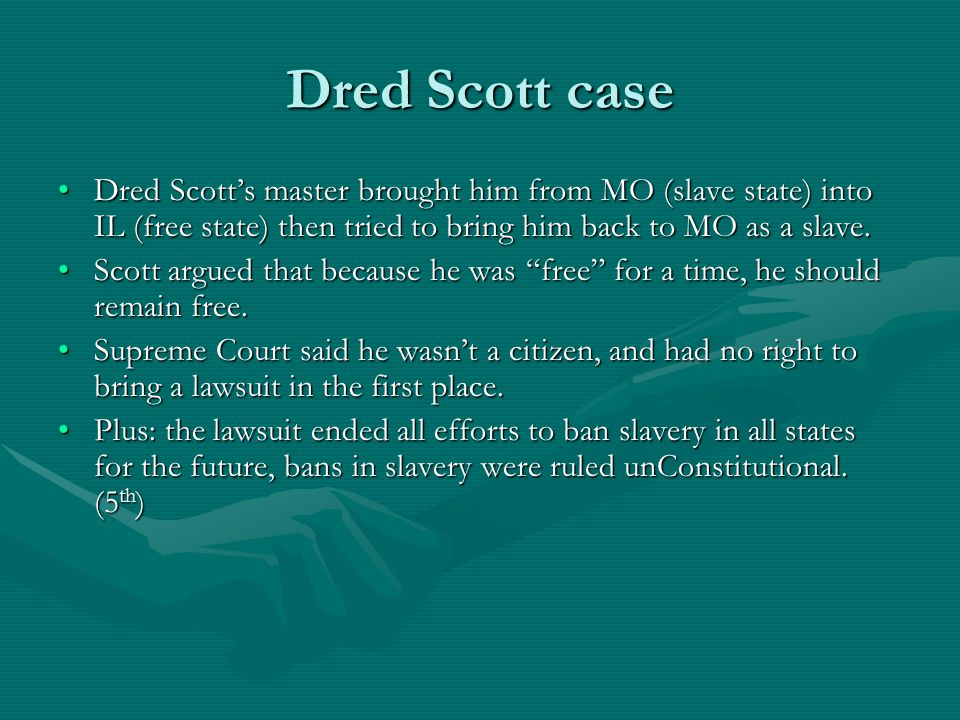 Dred Scott case Dred Scott's master brought him from MO (slave state) into IL (free state) then tried to bring him back to MO as a slave.Dred Scott's