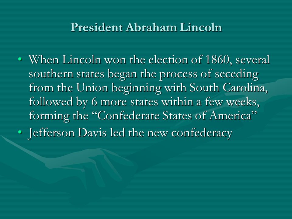 President Abraham Lincoln When Lincoln won the election of 1860, several southern states began the process of seceding from the Union beginning with S