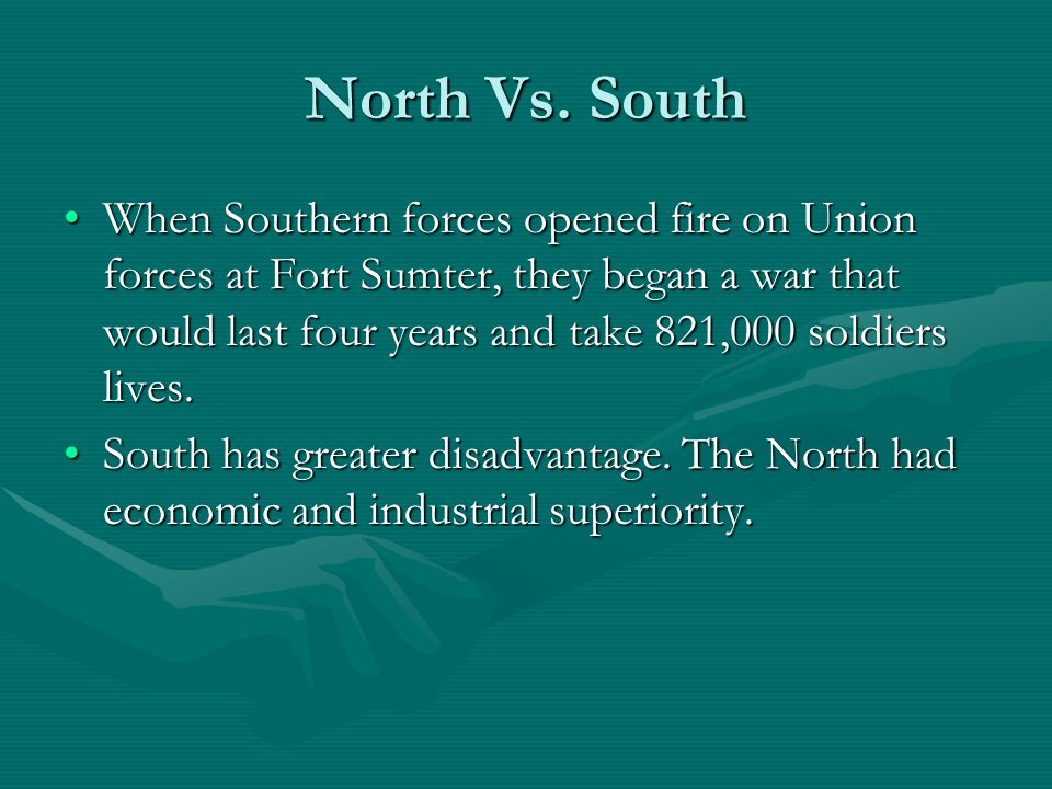 North Vs. South When Southern forces opened fire on Union forces at Fort Sumter, they began a war that would last four years and take 821,000 soldiers