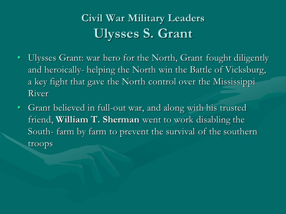 Civil War Military Leaders Ulysses S. Grant Ulysses Grant: war hero for the North, Grant fought diligently and heroically- helping the North win the B