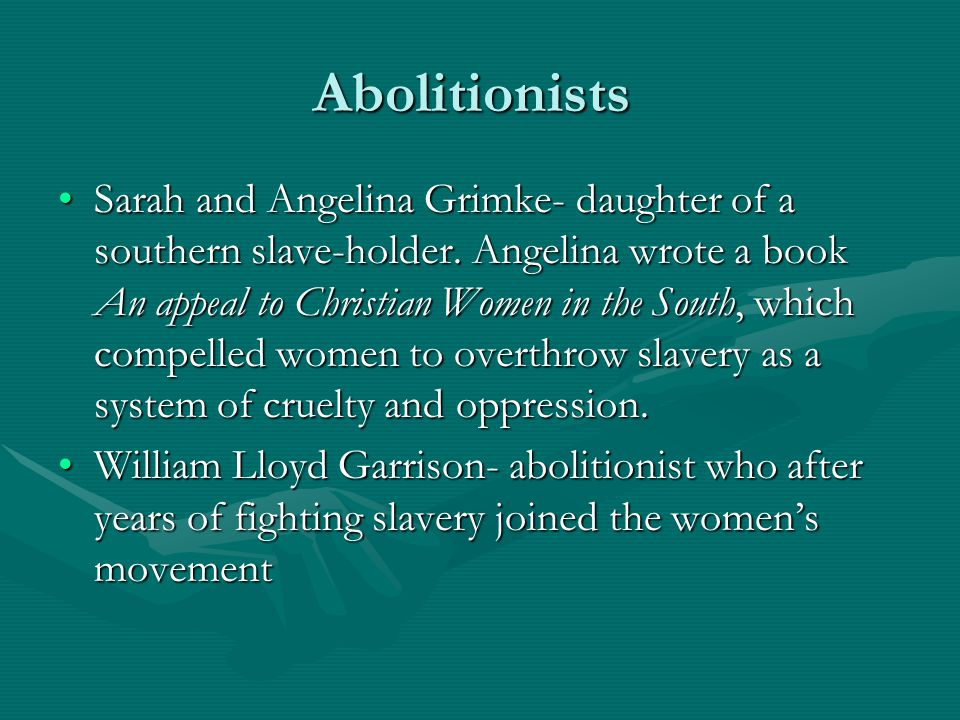 Abolitionists Sarah and Angelina Grimke- daughter of a southern slave-holder. Angelina wrote a book An appeal to Christian Women in the South, which c