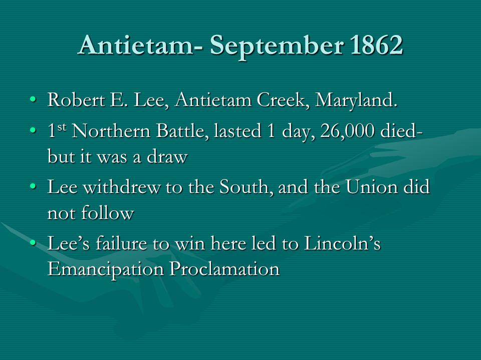 Antietam- September 1862 Robert E. Lee, Antietam Creek, Maryland.Robert E. Lee, Antietam Creek, Maryland. 1 st Northern Battle, lasted 1 day, 26,000 d