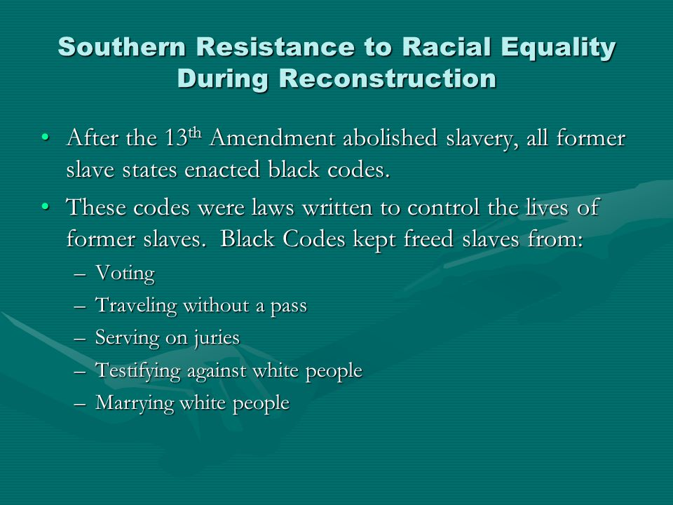 Southern Resistance to Racial Equality During Reconstruction After the 13 th Amendment abolished slavery, all former slave states enacted black codes.