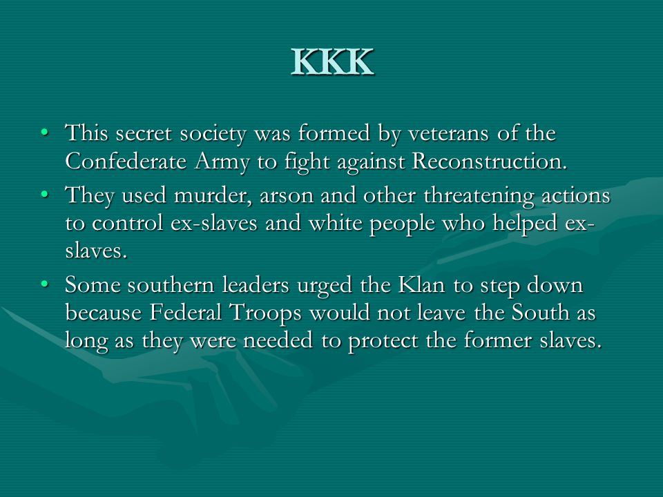 KKK This secret society was formed by veterans of the Confederate Army to fight against Reconstruction.This secret society was formed by veterans of t