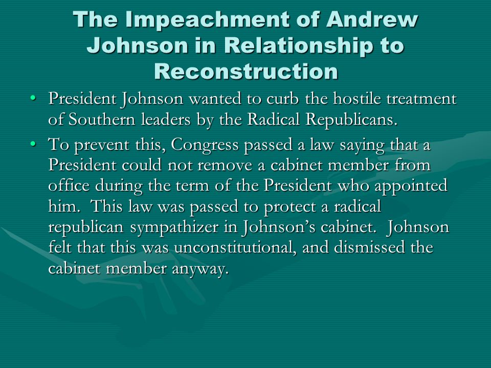 The Impeachment of Andrew Johnson in Relationship to Reconstruction President Johnson wanted to curb the hostile treatment of Southern leaders by the