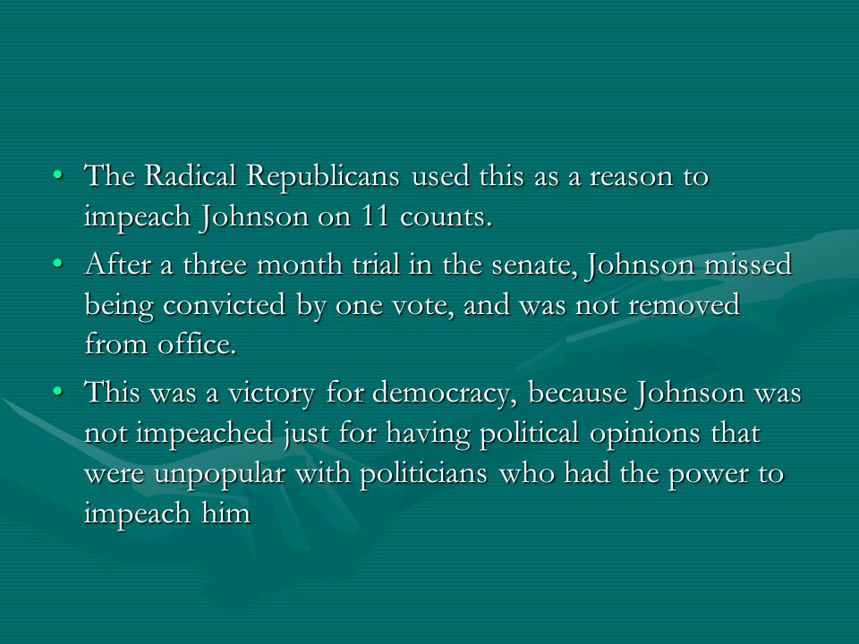 The Radical Republicans used this as a reason to impeach Johnson on 11 counts.The Radical Republicans used this as a reason to impeach Johnson on 11 c