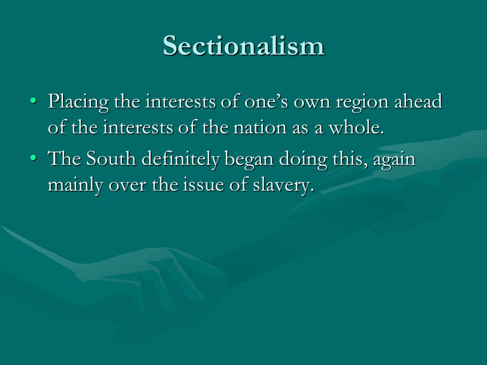 Sectionalism Placing the interests of one's own region ahead of the interests of the nation as a whole.Placing the interests of one's own region ahead
