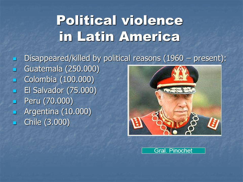 Political violence in Latin America Disappeared/killed by political reasons (1960 – present): Disappeared/killed by political reasons (1960 – present): Guatemala (250.000) Guatemala (250.000) Colombia (100.000) Colombia (100.000) El Salvador (75.000) El Salvador (75.000) Peru (70.000) Peru (70.000) Argentina (10.000) Argentina (10.000) Chile (3.000) Chile (3.000) Gral.