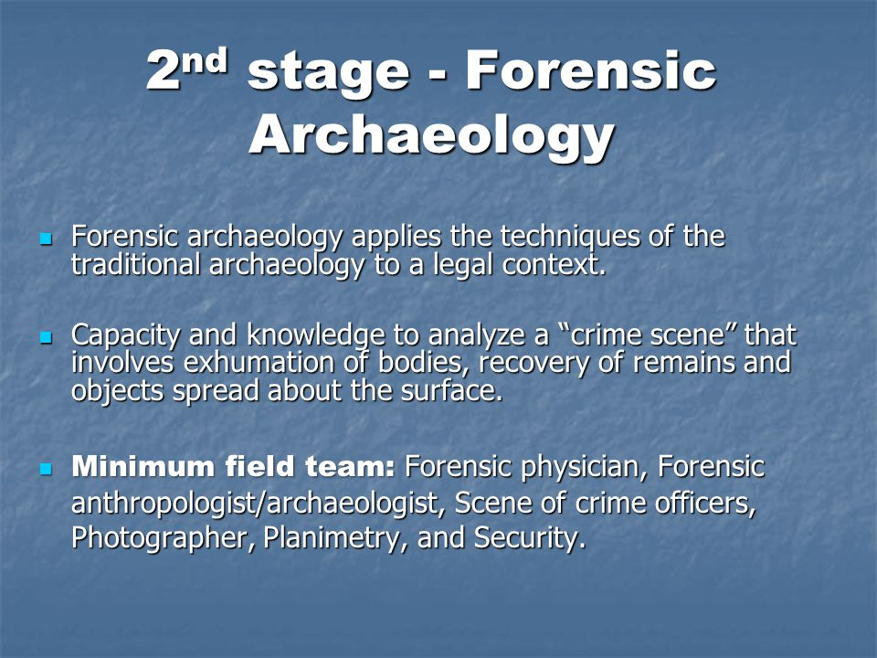 2 nd stage - Forensic Archaeology Forensic archaeology applies the techniques of the traditional archaeology to a legal context.