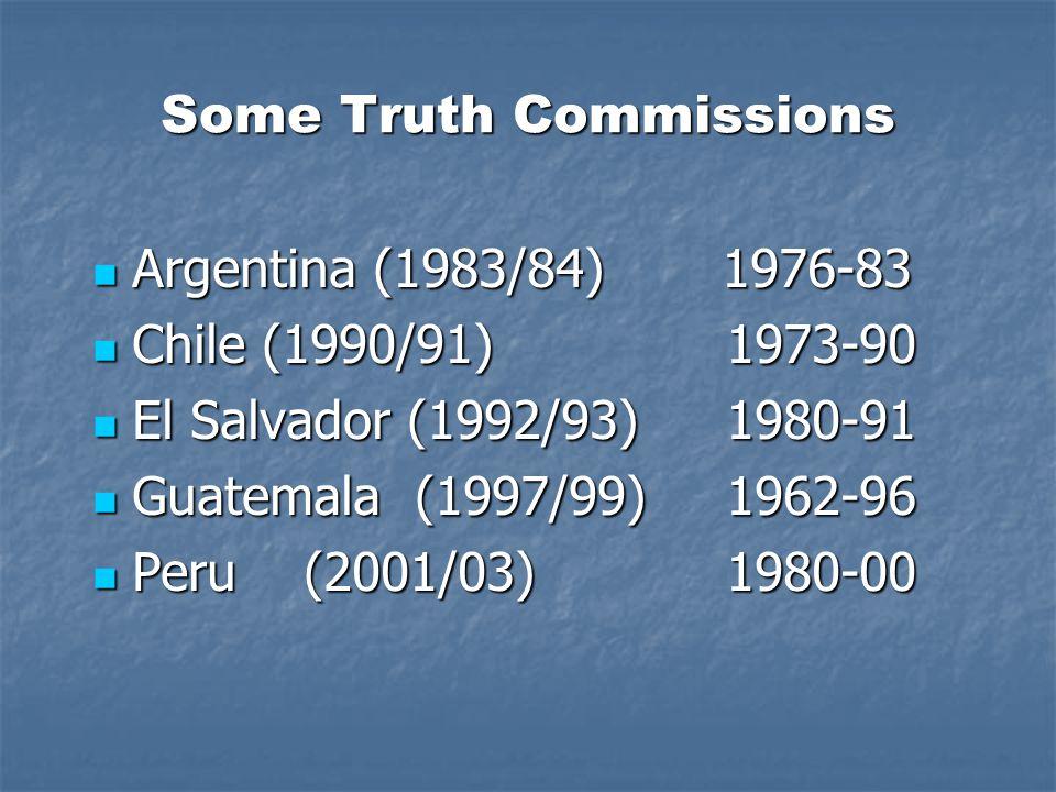 Some Truth Commissions Argentina (1983/84) 1976-83 Argentina (1983/84) 1976-83 Chile (1990/91) 1973-90 Chile (1990/91) 1973-90 El Salvador (1992/93) 1980-91 El Salvador (1992/93) 1980-91 Guatemala (1997/99) 1962-96 Guatemala (1997/99) 1962-96 Peru (2001/03) 1980-00 Peru (2001/03) 1980-00