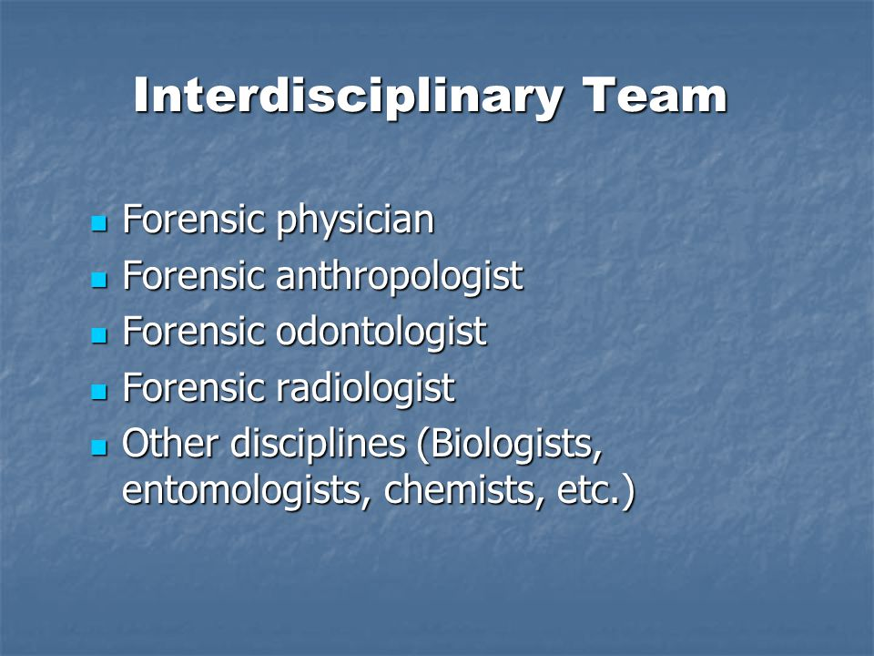 Interdisciplinary Team Forensic physician Forensic physician Forensic anthropologist Forensic anthropologist Forensic odontologist Forensic odontologist Forensic radiologist Forensic radiologist Other disciplines (Biologists, entomologists, chemists, etc.) Other disciplines (Biologists, entomologists, chemists, etc.)