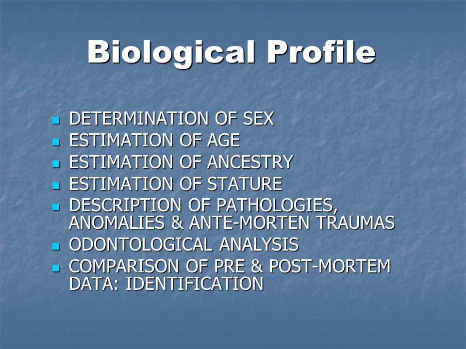 Biological Profile DETERMINATION OF SEX DETERMINATION OF SEX ESTIMATION OF AGE ESTIMATION OF AGE ESTIMATION OF ANCESTRY ESTIMATION OF ANCESTRY ESTIMATION OF STATURE ESTIMATION OF STATURE DESCRIPTION OF PATHOLOGIES, ANOMALIES & ANTE-MORTEN TRAUMAS DESCRIPTION OF PATHOLOGIES, ANOMALIES & ANTE-MORTEN TRAUMAS ODONTOLOGICAL ANALYSIS ODONTOLOGICAL ANALYSIS COMPARISON OF PRE & POST-MORTEM DATA: IDENTIFICATION COMPARISON OF PRE & POST-MORTEM DATA: IDENTIFICATION