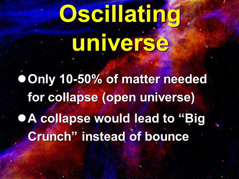 Oscillating universe Only 10-50% of matter needed for collapse (open universe) Only 10-50% of matter needed for collapse (open universe) A collapse wo