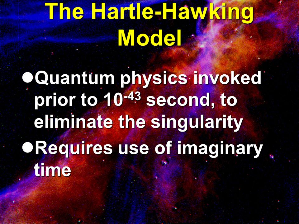 The Hartle-Hawking Model Quantum physics invoked prior to 10 -43 second, to eliminate the singularity Quantum physics invoked prior to 10 -43 second,