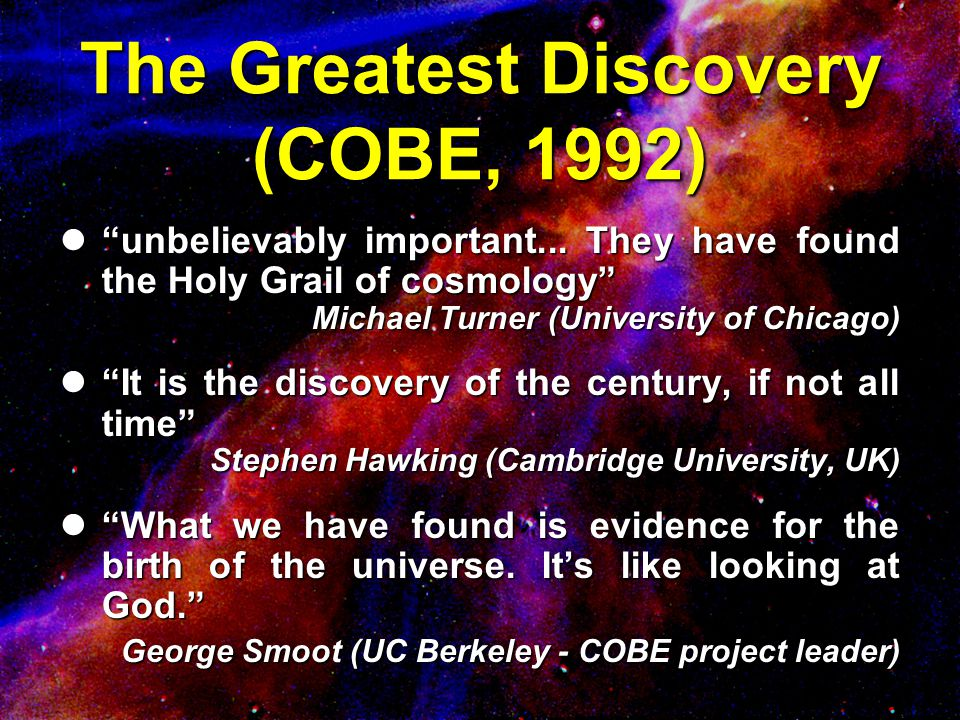 "The Greatest Discovery (COBE, 1992) l""unbelievably important... They have found the Holy Grail of cosmology"" Michael Turner (University of Chicago) l"""