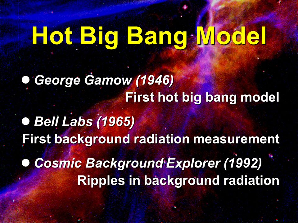 Hot Big Bang Model George Gamow (1946) George Gamow (1946) First hot big bang model Bell Labs (1965) Bell Labs (1965) First background radiation measu