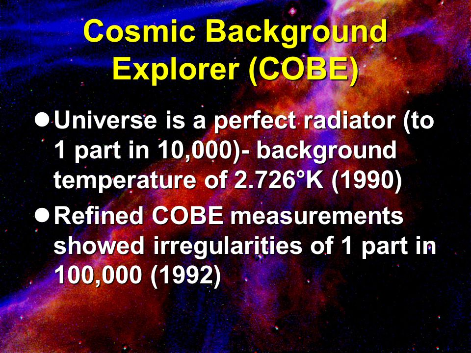 Cosmic Background Explorer (COBE) Universe is a perfect radiator (to 1 part in 10,000)- background temperature of 2.726°K (1990) Universe is a perfect
