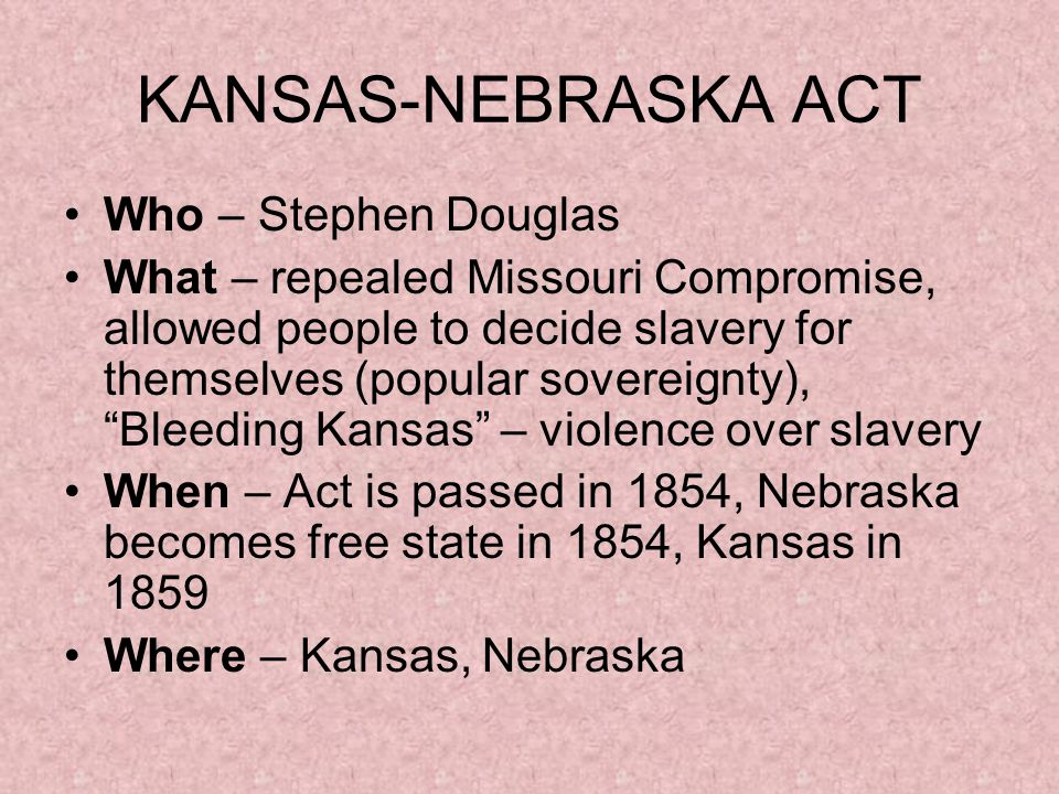 KANSAS-NEBRASKA ACT Who – Stephen Douglas What – repealed Missouri Compromise, allowed people to decide slavery for themselves (popular sovereignty), Bleeding Kansas – violence over slavery When – Act is passed in 1854, Nebraska becomes free state in 1854, Kansas in 1859 Where – Kansas, Nebraska
