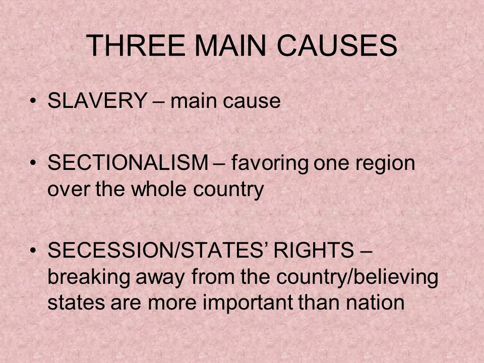 THREE MAIN CAUSES SLAVERY – main cause SECTIONALISM – favoring one region over the whole country SECESSION/STATES' RIGHTS – breaking away from the country/believing states are more important than nation