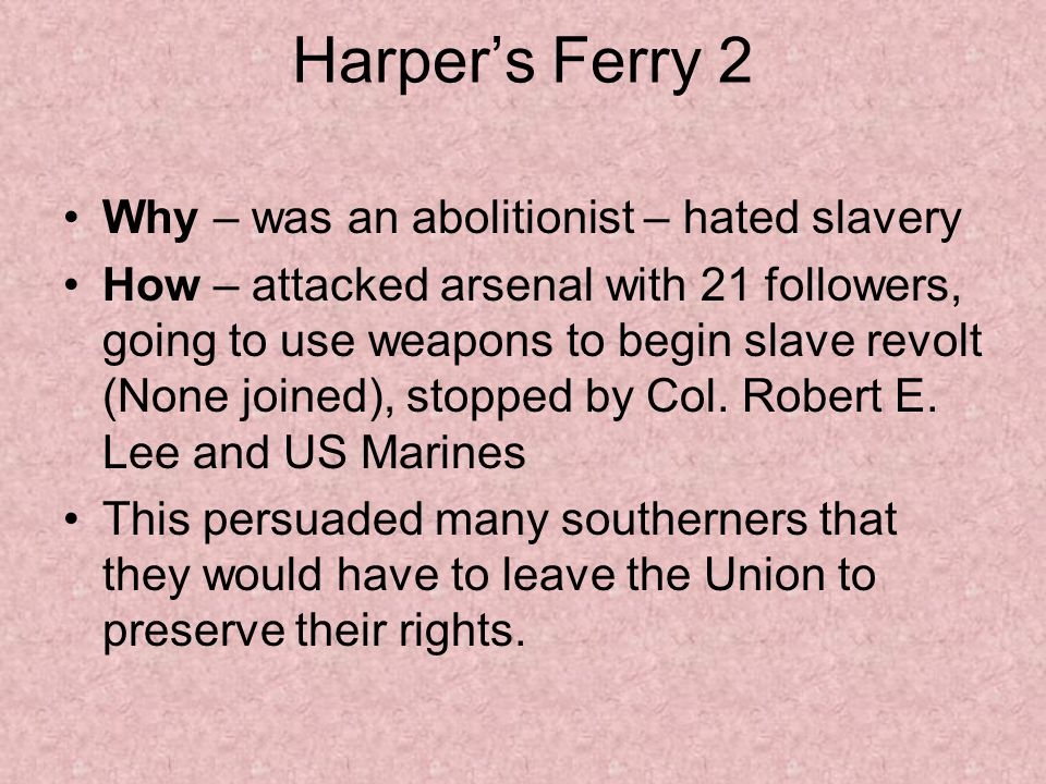 Harper's Ferry 2 Why – was an abolitionist – hated slavery How – attacked arsenal with 21 followers, going to use weapons to begin slave revolt (None joined), stopped by Col.