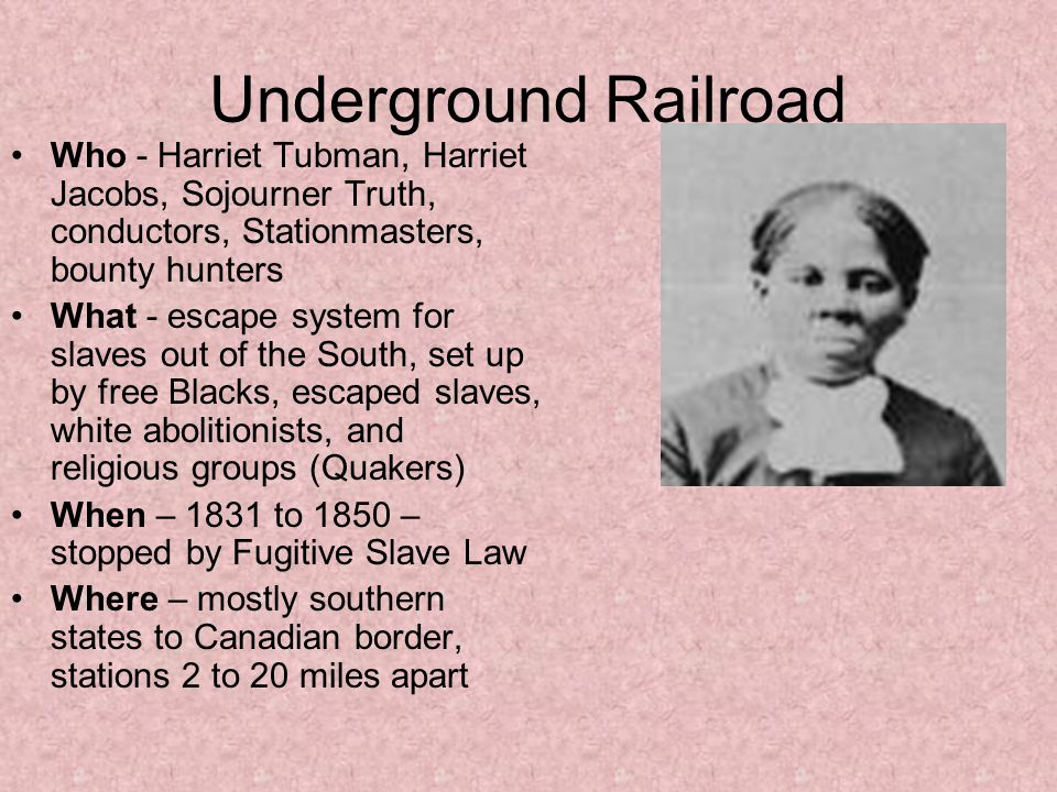 Underground Railroad Who - Harriet Tubman, Harriet Jacobs, Sojourner Truth, conductors, Stationmasters, bounty hunters What - escape system for slaves out of the South, set up by free Blacks, escaped slaves, white abolitionists, and religious groups (Quakers) When – 1831 to 1850 – stopped by Fugitive Slave Law Where – mostly southern states to Canadian border, stations 2 to 20 miles apart