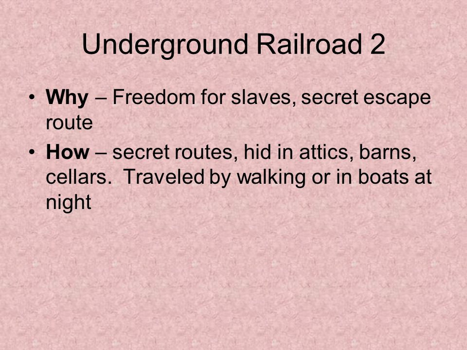 Underground Railroad 2 Why – Freedom for slaves, secret escape route How – secret routes, hid in attics, barns, cellars.