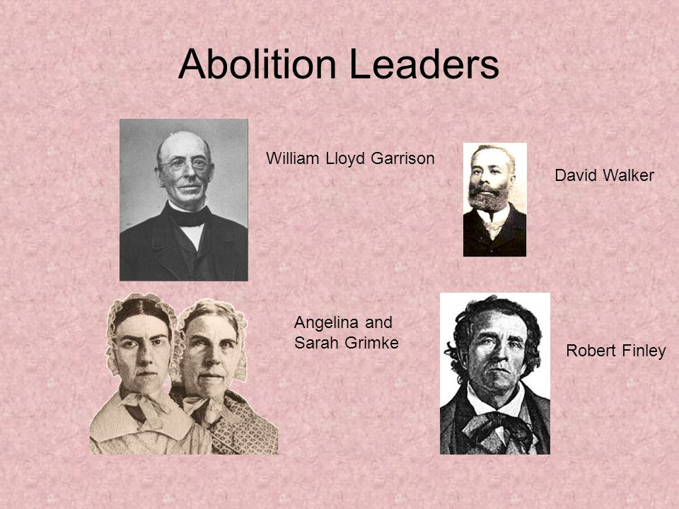 Abolition Leaders William Lloyd Garrison David Walker Robert Finley Angelina and Sarah Grimke