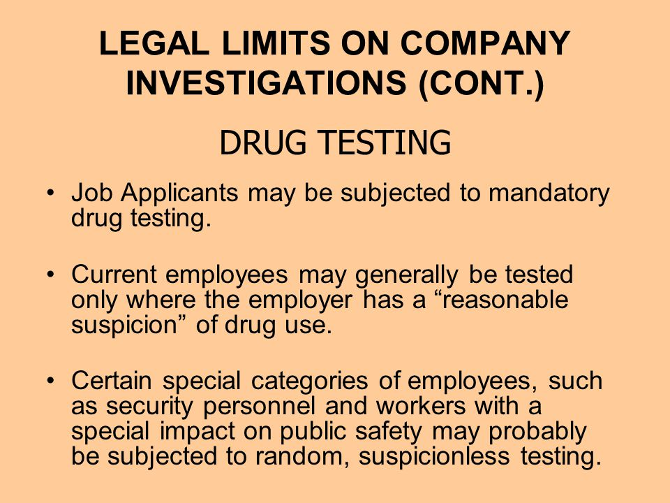 LEGAL LIMITS ON COMPANY INVESTIGATIONS (CONT.) Job Applicants may be subjected to mandatory drug testing.
