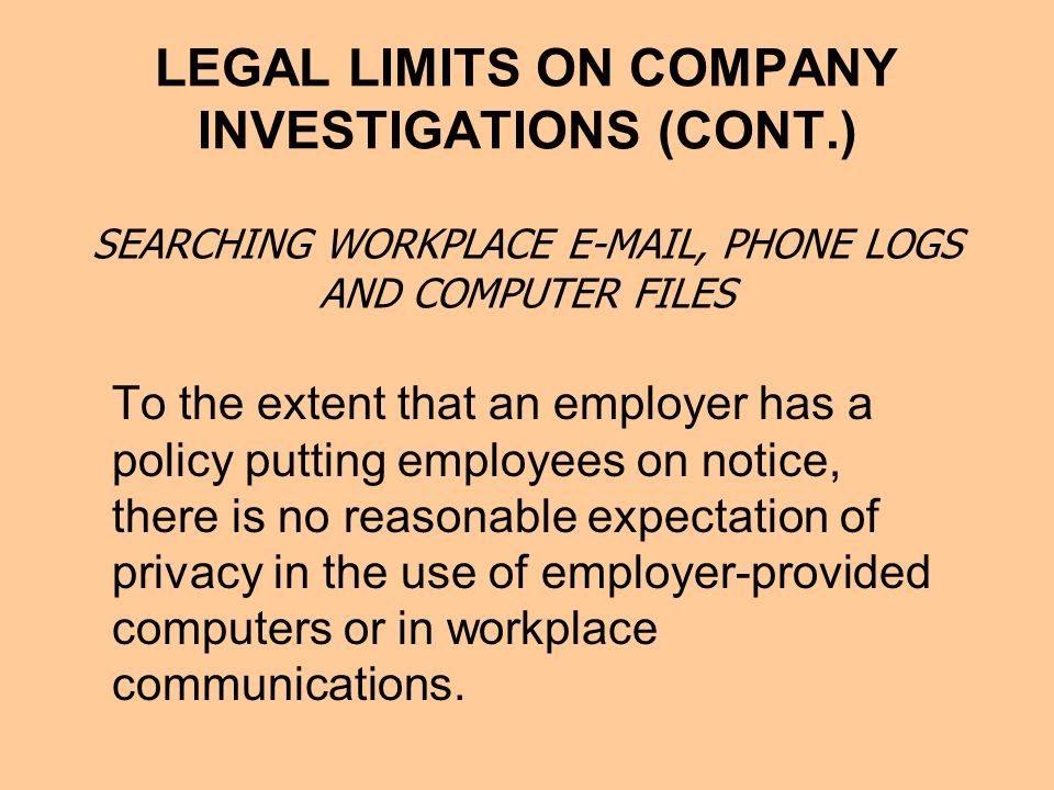 LEGAL LIMITS ON COMPANY INVESTIGATIONS (CONT.) To the extent that an employer has a policy putting employees on notice, there is no reasonable expectation of privacy in the use of employer-provided computers or in workplace communications.
