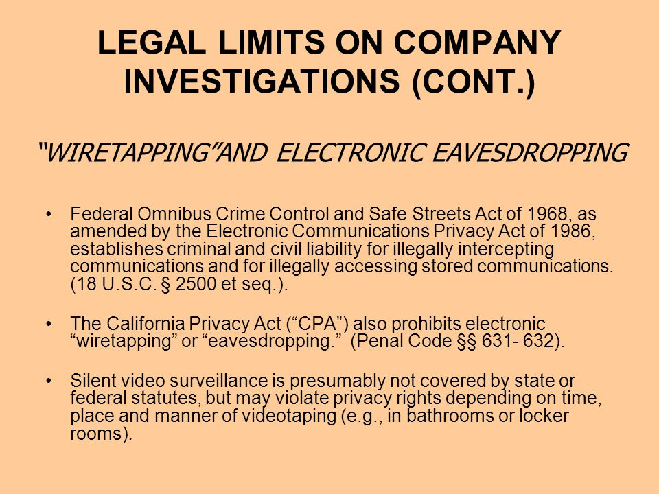 LEGAL LIMITS ON COMPANY INVESTIGATIONS (CONT.) Federal Omnibus Crime Control and Safe Streets Act of 1968, as amended by the Electronic Communications Privacy Act of 1986, establishes criminal and civil liability for illegally intercepting communications and for illegally accessing stored communications.