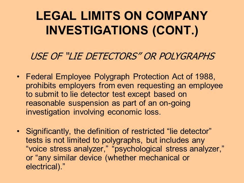 LEGAL LIMITS ON COMPANY INVESTIGATIONS (CONT.) Federal Employee Polygraph Protection Act of 1988, prohibits employers from even requesting an employee to submit to lie detector test except based on reasonable suspension as part of an on-going investigation involving economic loss.