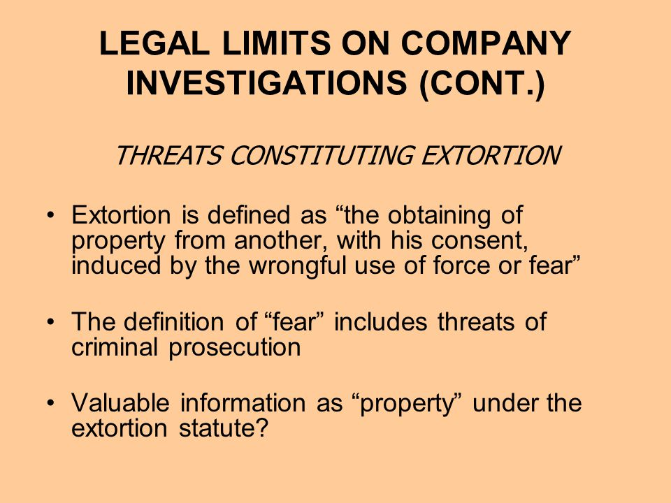 LEGAL LIMITS ON COMPANY INVESTIGATIONS (CONT.) Extortion is defined as the obtaining of property from another, with his consent, induced by the wrongful use of force or fear The definition of fear includes threats of criminal prosecution Valuable information as property under the extortion statute.