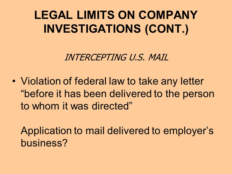 LEGAL LIMITS ON COMPANY INVESTIGATIONS (CONT.) Violation of federal law to take any letter before it has been delivered to the person to whom it was directed Application to mail delivered to employer's business.