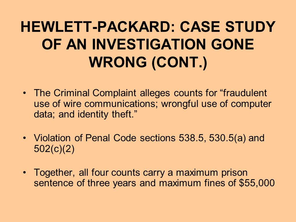 HEWLETT-PACKARD: CASE STUDY OF AN INVESTIGATION GONE WRONG (CONT.) The Criminal Complaint alleges counts for fraudulent use of wire communications; wrongful use of computer data; and identity theft. Violation of Penal Code sections 538.5, 530.5(a) and 502(c)(2) Together, all four counts carry a maximum prison sentence of three years and maximum fines of $55,000