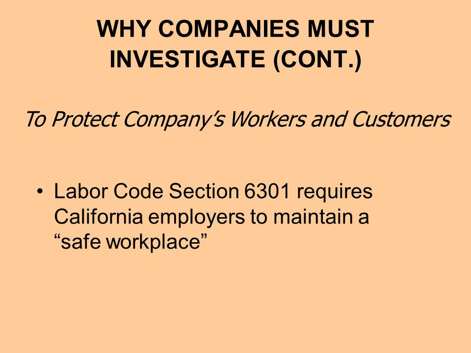 WHY COMPANIES MUST INVESTIGATE (CONT.) Labor Code Section 6301 requires California employers to maintain a safe workplace To Protect Company's Workers and Customers