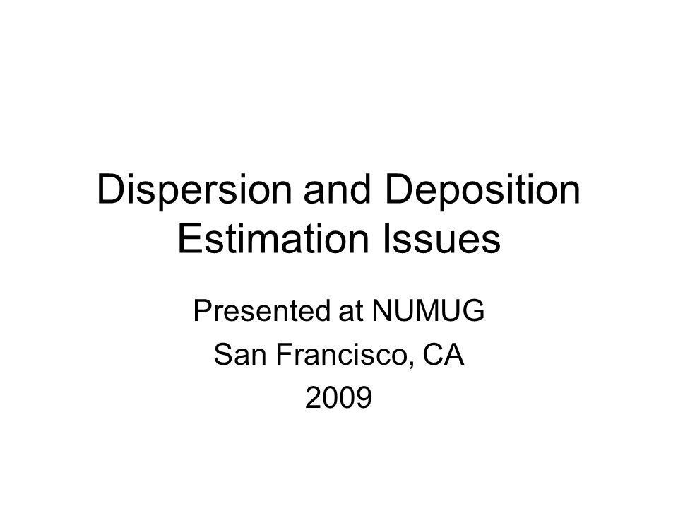 Dispersion and Deposition Estimation Issues Presented at NUMUG San Francisco, CA 2009