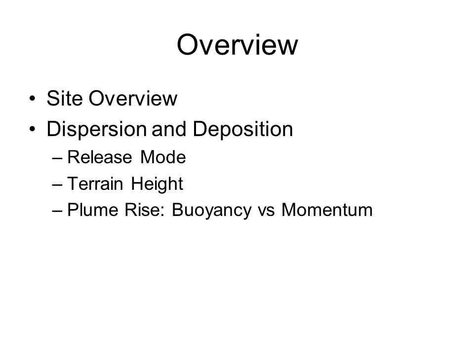 Overview Site Overview Dispersion and Deposition –Release Mode –Terrain Height –Plume Rise: Buoyancy vs Momentum
