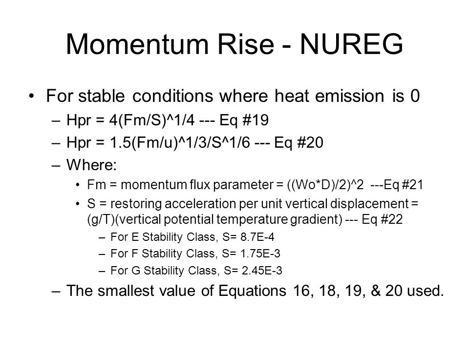 Momentum Rise - NUREG For stable conditions where heat emission is 0 –Hpr = 4(Fm/S)^1/4 --- Eq #19 –Hpr = 1.5(Fm/u)^1/3/S^1/6 --- Eq #20 –Where: Fm = momentum flux parameter = ((Wo*D)/2)^2 ---Eq #21 S = restoring acceleration per unit vertical displacement = (g/T)(vertical potential temperature gradient) --- Eq #22 –For E Stability Class, S= 8.7E-4 –For F Stability Class, S= 1.75E-3 –For G Stability Class, S= 2.45E-3 –The smallest value of Equations 16, 18, 19, & 20 used.