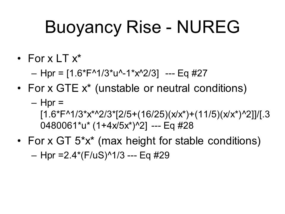 Buoyancy Rise - NUREG For x LT x* –Hpr = [1.6*F^1/3*u^-1*x^2/3] --- Eq #27 For x GTE x* (unstable or neutral conditions) –Hpr = [1.6*F^1/3*x*^2/3*[2/5+(16/25)(x/x*)+(11/5)(x/x*)^2]]/[.3 0480061*u* (1+4x/5x*)^2] --- Eq #28 For x GT 5*x* (max height for stable conditions) –Hpr =2.4*(F/uS)^1/3 --- Eq #29
