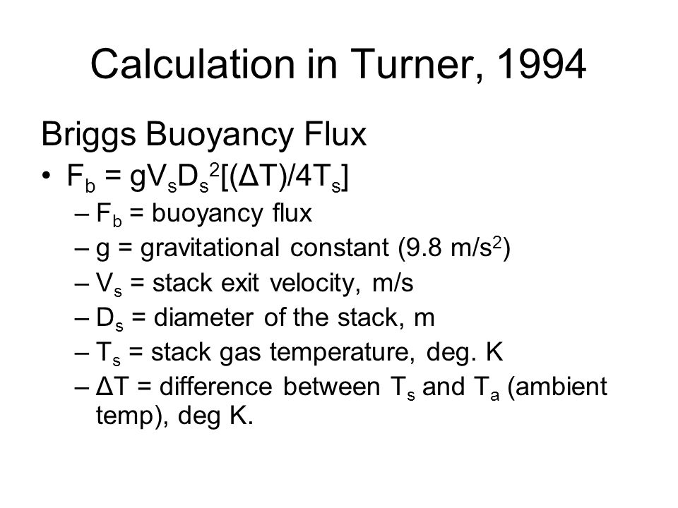 Briggs Buoyancy Flux F b = gV s D s 2 [(ΔT)/4T s ] –F b = buoyancy flux –g = gravitational constant (9.8 m/s 2 ) –V s = stack exit velocity, m/s –D s = diameter of the stack, m –T s = stack gas temperature, deg.