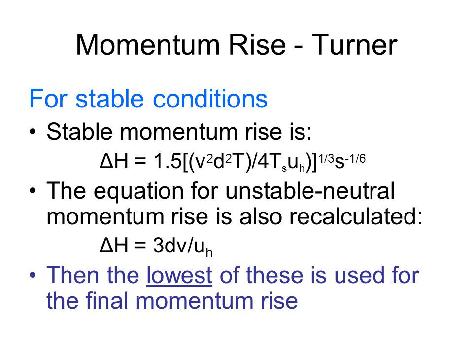 Momentum Rise - Turner For stable conditions Stable momentum rise is: ΔH = 1.5[(v 2 d 2 T)/4T s u h )] 1/3 s -1/6 The equation for unstable-neutral momentum rise is also recalculated: ΔH = 3dv/u h Then the lowest of these is used for the final momentum rise